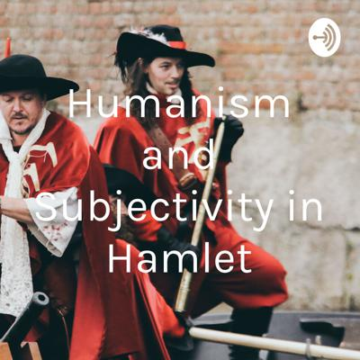Humanism and Subjectivity in Hamlet